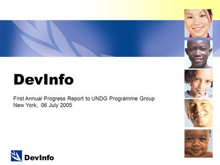 DevInfo First Annual Progress Report to UNDG Programme Group New York, 06 July 2005.