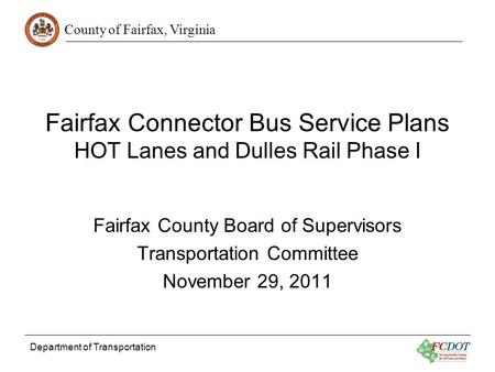 County of Fairfax, Virginia Department of Transportation Fairfax Connector Bus Service Plans HOT Lanes and Dulles Rail Phase I Fairfax County Board of.