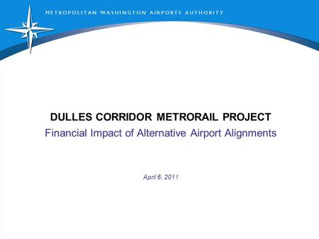 M E T R O P O L I T A N W A S H I N G T O N A I R P O R T S A U T H O R I T Y DULLES CORRIDOR METRORAIL PROJECT Financial Impact of Alternative Airport.