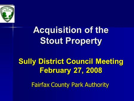 Acquisition of the Stout Property Sully District Council Meeting February 27, 2008 Fairfax County Park Authority.