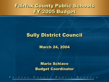1 Fairfax County Public Schools FY 2005 Budget Sully District Council March 24, 2004 Mario Schiavo Budget Coordinator Sully District Council March 24,