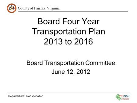 County of Fairfax, Virginia Department of Transportation Board Four Year Transportation Plan 2013 to 2016 Board Transportation Committee June 12, 2012.