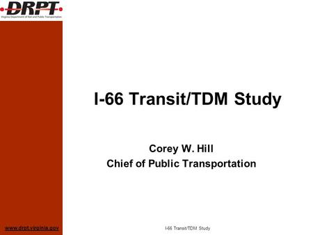 Www.drpt.virginia.gov I-66 Transit/TDM Study Corey W. Hill Chief of Public Transportation I-66 Transit/TDM Study.