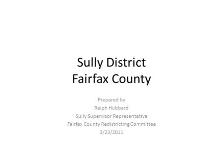 Sully District Fairfax County Prepared by Ralph Hubbard Sully Supervisor Representative Fairfax County Redistricting Committee 3/23/2011.