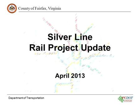 County of Fairfax, Virginia Department of Transportation Silver Line Rail Project Update April 2013.