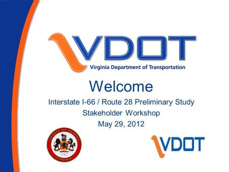 Welcome Interstate I-66 / Route 28 Preliminary Study Stakeholder Workshop May 29, 2012.