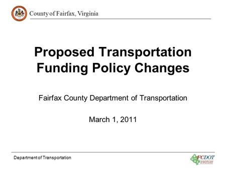 County of Fairfax, Virginia Department of Transportation Proposed Transportation Funding Policy Changes Fairfax County Department of Transportation March.