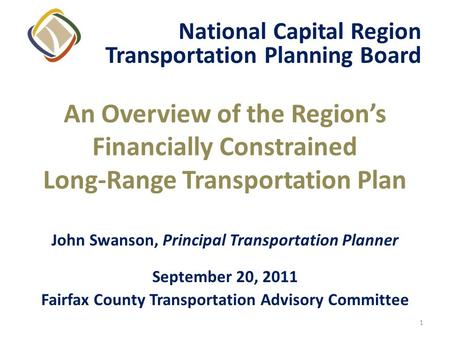 1 An Overview of the Regions Financially Constrained Long-Range Transportation Plan John Swanson, Principal Transportation Planner September 20, 2011 Fairfax.
