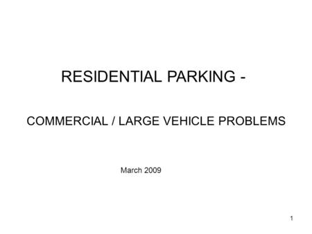 1 RESIDENTIAL PARKING - COMMERCIAL / LARGE VEHICLE PROBLEMS March 2009.