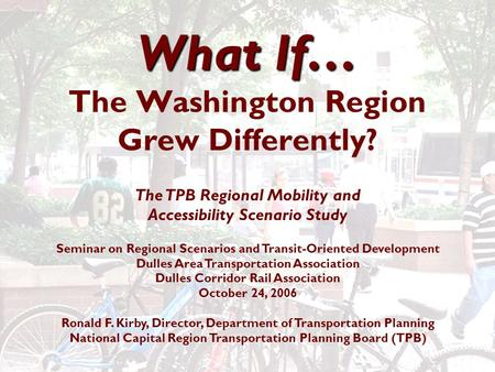 What If… What If… The Washington Region Grew Differently? The TPB Regional Mobility and Accessibility Scenario Study Seminar on Regional Scenarios and.