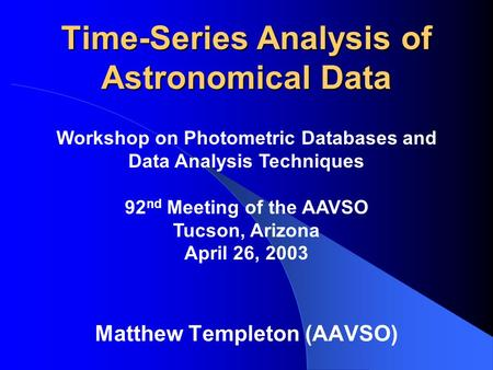 Time-Series Analysis of Astronomical Data Matthew Templeton (AAVSO) Workshop on Photometric Databases and Data Analysis Techniques 92 nd Meeting of the.
