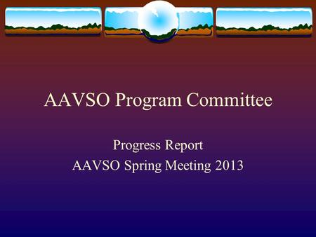 AAVSO Program Committee Progress Report AAVSO Spring Meeting 2013.
