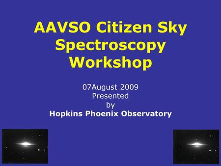 AAVSO Citizen Sky Spectroscopy Workshop 07August 2009 Presented by Hopkins Phoenix Observatory.