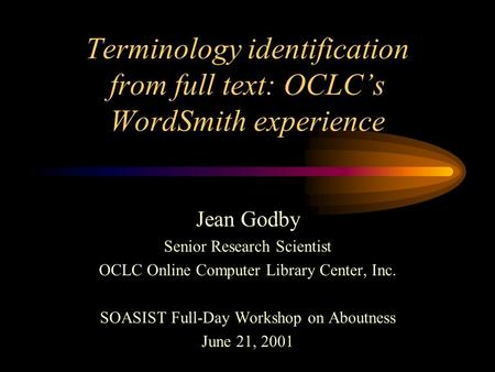 Terminology identification from full text: OCLCs WordSmith experience Jean Godby Senior Research Scientist OCLC Online Computer Library Center, Inc. SOASIST.