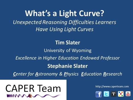 Whats a Light Curve? Unexpected Reasoning Difficulties Learners Have Using Light Curves Tim Slater University of Wyoming Excellence in Higher Education.