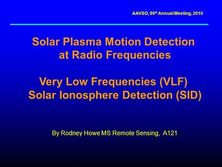 AAVSO, 99 th Annual Meeting, 2010 Solar Plasma Motion Detection at Radio Frequencies Very Low Frequencies (VLF) Solar Ionosphere Detection (SID) By Rodney.