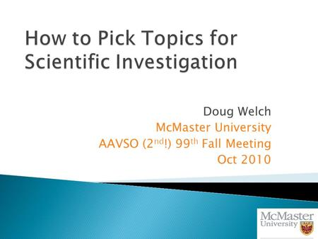Doug Welch McMaster University AAVSO (2 nd !) 99 th Fall Meeting Oct 2010.