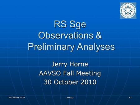 30 October 2010 AAVSO #1 RS Sge Observations & Preliminary Analyses Jerry Horne AAVSO Fall Meeting 30 October 2010.