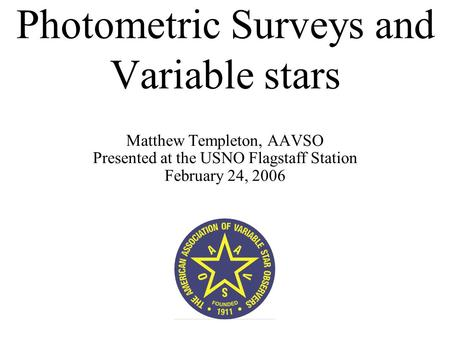 Photometric Surveys and Variable stars Matthew Templeton, AAVSO Presented at the USNO Flagstaff Station February 24, 2006.