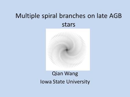 Multiple spiral branches on late AGB stars Qian Wang Iowa State University.