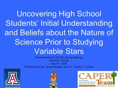 Uncovering High School Students Initial Understanding and Beliefs about the Nature of Science Prior to Studying Variable Stars Presented at the AAVSO Spring.