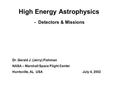 High Energy Astrophysics Dr. Gerald J. (Jerry) Fishman NASA – Marshall Space Flight Center Huntsville, AL USAJuly 4, 2002 - Detectors & Missions.