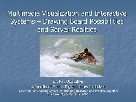 Multimedia Visualization and Interactive Systems – Drawing Board Possibilities and Server Realities Dr. Ray Uzwyshyn University of Miami, Digital Library.