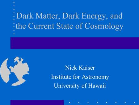 Dark Matter, Dark Energy, and the Current State of Cosmology Nick Kaiser Institute for Astronomy University of Hawaii.