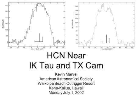 HCN Near IK Tau and TX Cam Kevin Marvel American Astronomical Society Waikoloa Beach Outrigger Resort Kona-Kailua, Hawaii Monday July 1, 2002.