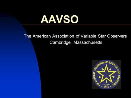 AAVSO The American Association of Variable Star Observers Cambridge, Massachusetts.