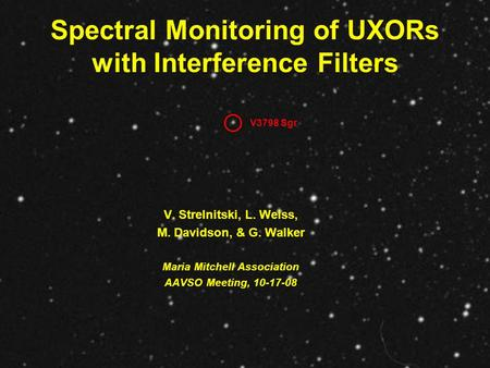 Spectral Monitoring of UXORs with Interference Filters V. Strelnitski, L. Weiss, M. Davidson, & G. Walker Maria Mitchell Association AAVSO Meeting, 10-17-08.