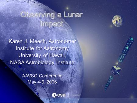 Observing a Lunar Impact Karen J. Meech, Astronomer Institute for Astronomy University of Hawaii, NASA Astrobiology Institute AAVSO Conference May 4-6,