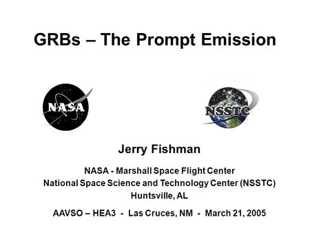 Jerry Fishman NASA - Marshall Space Flight Center National Space Science and Technology Center (NSSTC) Huntsville, AL AAVSO – HEA3 - Las Cruces, NM - March.