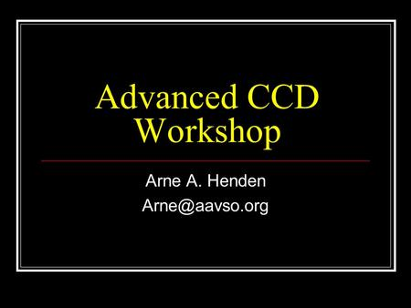 Advanced CCD Workshop Arne A. Henden