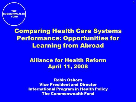 THE COMMONWEALTH FUND 1 Comparing Health Care Systems Performance: Opportunities for Learning from Abroad Alliance for Health Reform April 11, 2008 Robin.