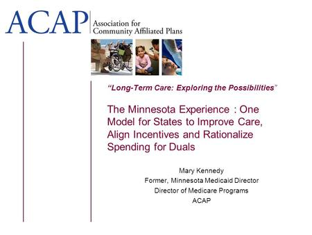 Long-Term Care: Exploring the Possibilities The Minnesota Experience : One Model for States to Improve Care, Align Incentives and Rationalize Spending.