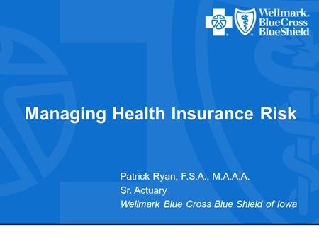 Managing Health Insurance Risk Patrick Ryan, F.S.A., M.A.A.A. Sr. Actuary Wellmark Blue Cross Blue Shield of Iowa.