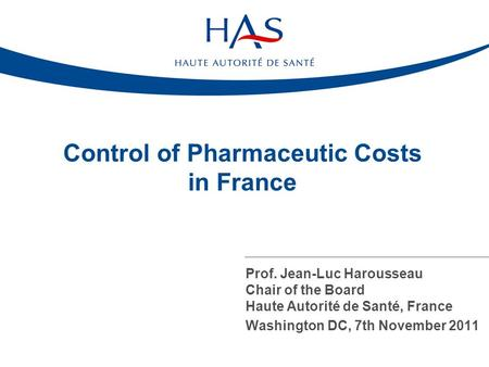 Prof. Jean-Luc Harousseau Chair of the Board Haute Autorité de Santé, France Washington DC, 7th November 2011 Control of Pharmaceutic Costs in France.