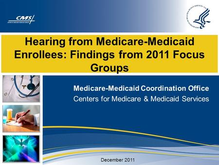 Hearing from Medicare-Medicaid Enrollees: Findings from 2011 Focus Groups Medicare-Medicaid Coordination Office Centers for Medicare & Medicaid Services.