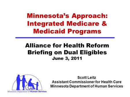 Scott Leitz Assistant Commissioner for Health Care Minnesota Department of Human Services Minnesotas Approach: Integrated Medicare & Medicaid Programs.