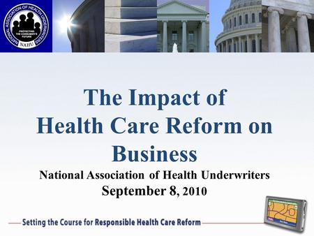 The Impact of Health Care Reform on Business National Association of Health Underwriters September 8, 2010.