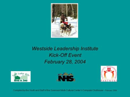 Compiled by the Youth and Staff of the Sorenson Multi-Cultural Centers Computer Clubhouse - February 2004 Westside Leadership Institute Kick-Off Event.