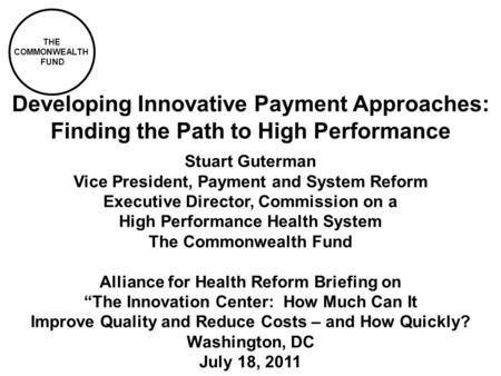 THE COMMONWEALTH FUND Developing Innovative Payment Approaches: Finding the Path to High Performance Stuart Guterman Vice President, Payment and System.