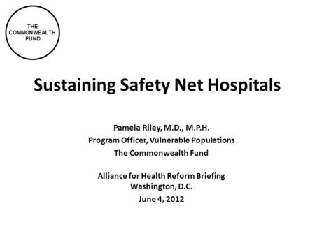 THE COMMONWEALTH FUND Sustaining Safety Net Hospitals Pamela Riley, M.D., M.P.H. Program Officer, Vulnerable Populations The Commonwealth Fund Alliance.