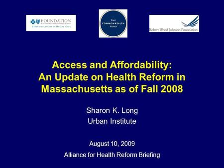 Access and Affordability: An Update on Health Reform in Massachusetts as of Fall 2008 Sharon K. Long Urban Institute August 10, 2009 Alliance for Health.