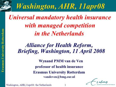 Erasmus University Rotterdam Washington, AHR,11apr08: the Netherlands1 Washington, AHR, 11apr08 Universal mandatory health insurance with managed competition.