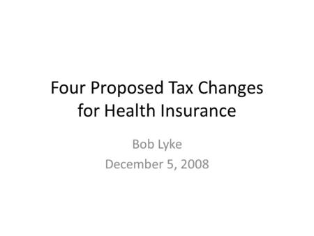 Four Proposed Tax Changes for Health Insurance Bob Lyke December 5, 2008.