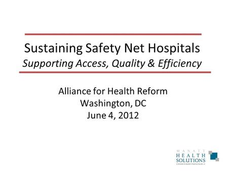 Sustaining Safety Net Hospitals Supporting Access, Quality & Efficiency Alliance for Health Reform Washington, DC June 4, 2012.
