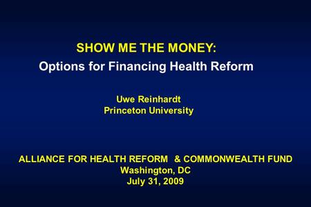 SHOW ME THE MONEY: Options for Financing Health Reform Uwe Reinhardt Princeton University ALLIANCE FOR HEALTH REFORM & COMMONWEALTH FUND Washington, DC.