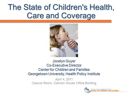 Jocelyn Guyer Co-Executive Director Center for Children and Families Georgetown University, Health Policy Institute April 4, 2011 Caucus Room, Cannon House.